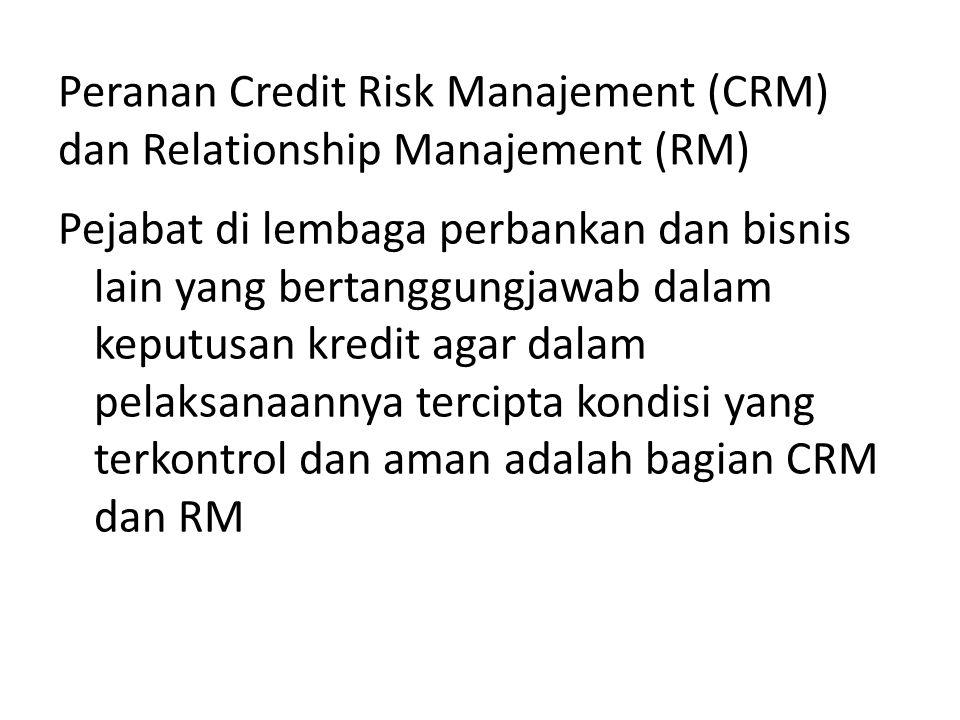 Peranan Credit Risk Manajement (CRM) dan Relationship Manajement (RM) Pejabat di lembaga perbankan dan bisnis lain yang bertanggungjawab dalam keputusan kredit agar dalam pelaksanaannya tercipta kondisi yang terkontrol dan aman adalah bagian CRM dan RM