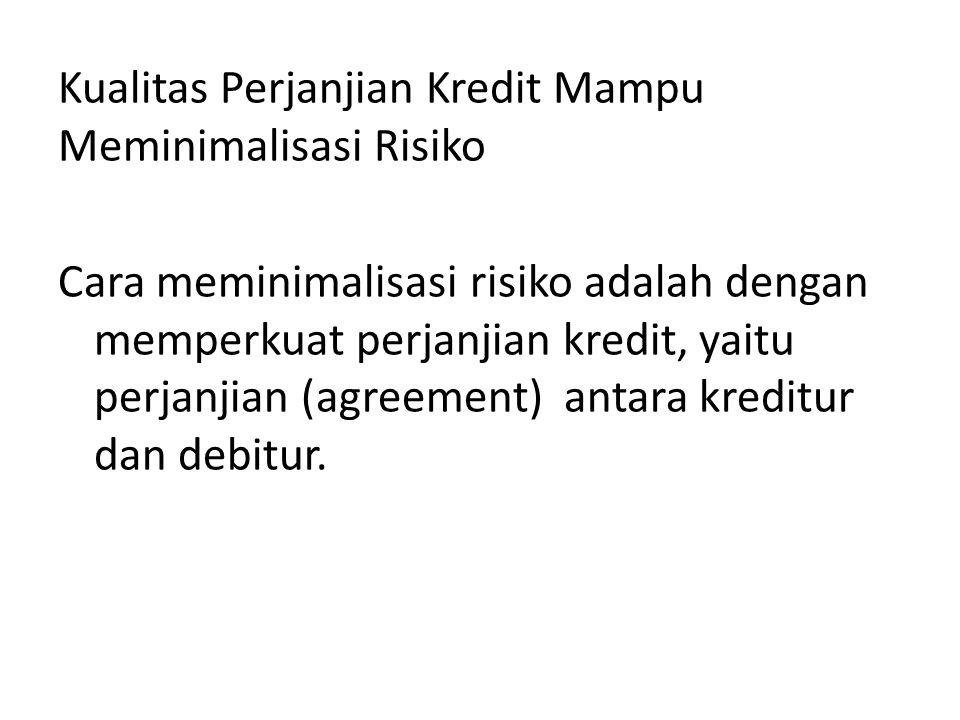Kualitas Perjanjian Kredit Mampu Meminimalisasi Risiko Cara meminimalisasi risiko adalah dengan memperkuat perjanjian kredit, yaitu perjanjian (agreement) antara kreditur dan debitur.