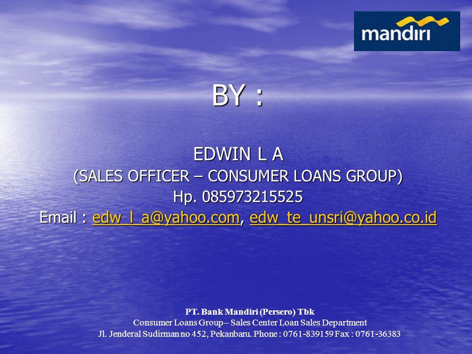 BY : EDWIN L A (SALES OFFICER – CONSUMER LOANS GROUP) Hp. 085973215525 Email : edw_l_a@yahoo.com, edw_te_unsri@yahoo.co.id edw_l_a@yahoo.comedw_te_uns
