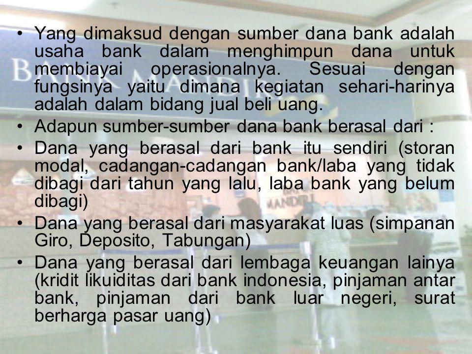 Yang dimaksud dengan sumber dana bank adalah usaha bank dalam menghimpun dana untuk membiayai operasionalnya. Sesuai dengan fungsinya yaitu dimana keg