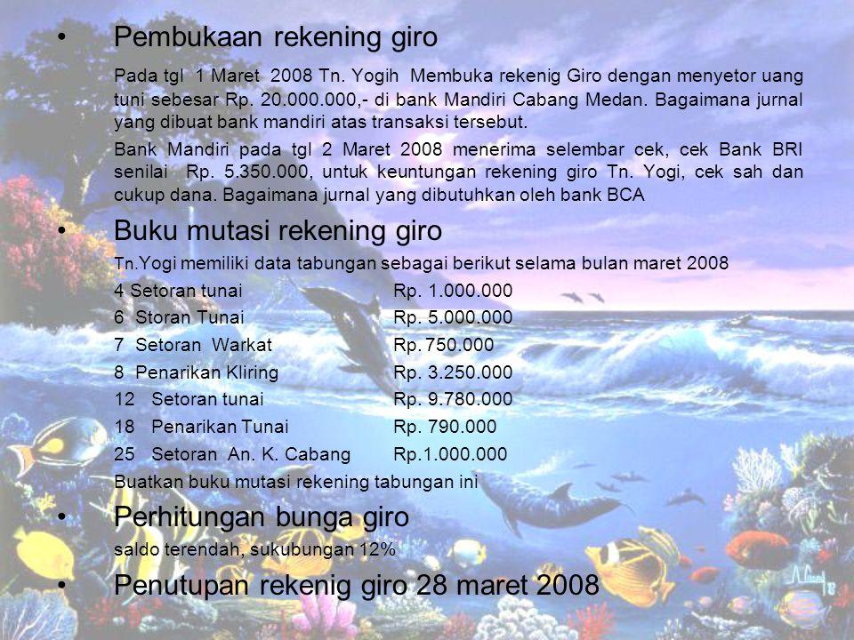 Pembukaan rekening giro Pada tgl 1 Maret 2008 Tn. Yogih Membuka rekenig Giro dengan menyetor uang tuni sebesar Rp. 20.000.000,- di bank Mandiri Cabang