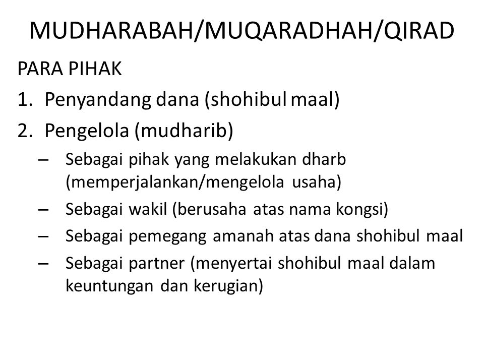 MUDHARABAH/MUQARADHAH/QIRAD PARA PIHAK 1.Penyandang dana (shohibul maal) 2.Pengelola (mudharib) – Sebagai pihak yang melakukan dharb (memperjalankan/m