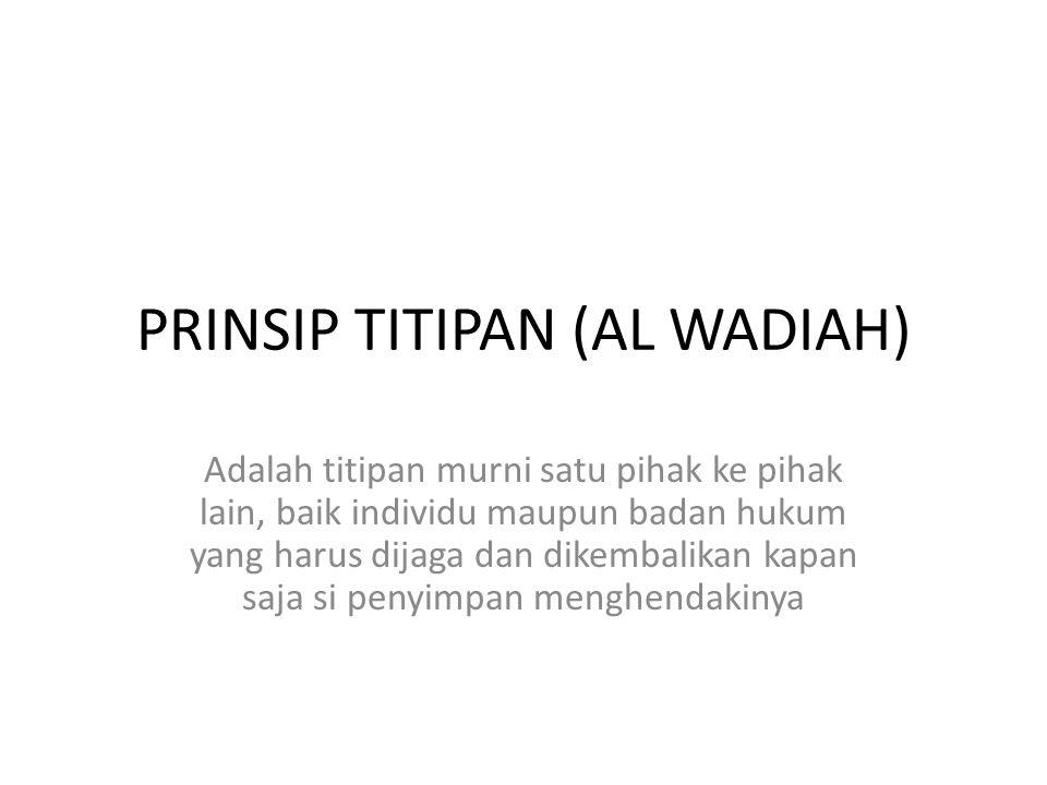 PRINSIP TITIPAN (AL WADIAH) Adalah titipan murni satu pihak ke pihak lain, baik individu maupun badan hukum yang harus dijaga dan dikembalikan kapan s