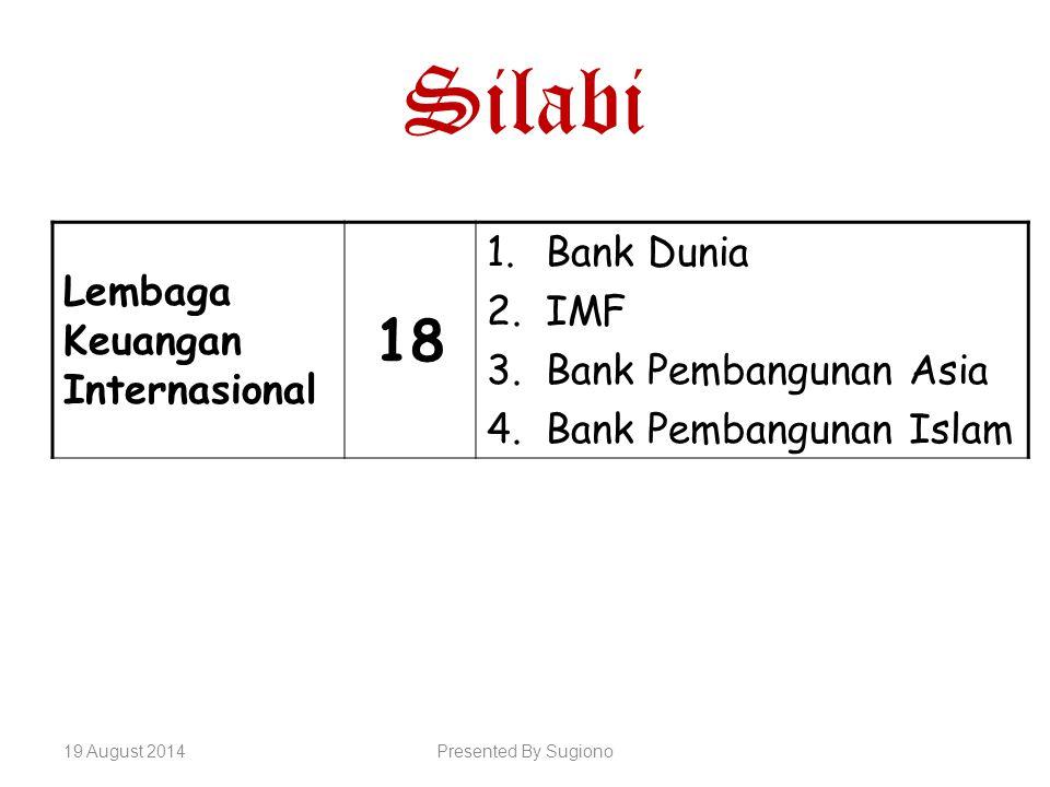 Silabi Lembaga Keuangan Internasional 18 1.Bank Dunia 2.IMF 3.Bank Pembangunan Asia 4.Bank Pembangunan Islam 19 August 2014Presented By Sugiono