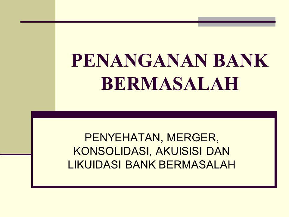 PENANGANAN BANK BERMASALAH PENYEHATAN, MERGER, KONSOLIDASI, AKUISISI DAN LIKUIDASI BANK BERMASALAH