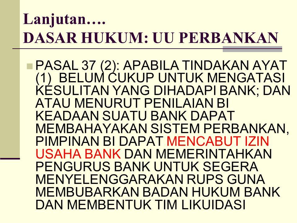 Lanjutan…. DASAR HUKUM: UU PERBANKAN PASAL 37 (2): APABILA TINDAKAN AYAT (1) BELUM CUKUP UNTUK MENGATASI KESULITAN YANG DIHADAPI BANK; DAN ATAU MENURU