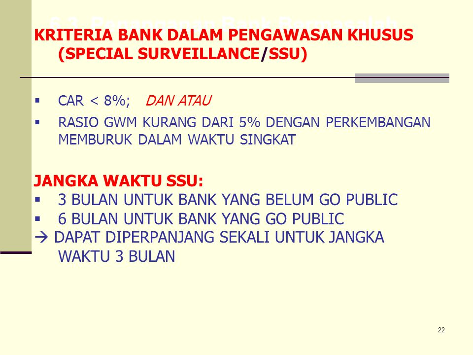 22 6.3. Penanganan Bank Bermasalah KRITERIA BANK DALAM PENGAWASAN KHUSUS (SPECIAL SURVEILLANCE/SSU)  CAR < 8%; DAN ATAU  RASIO GWM KURANG DARI 5% DE