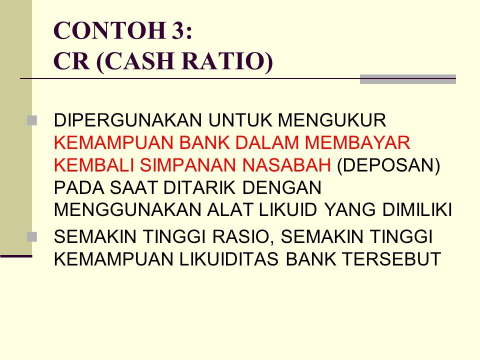 CONTOH 3: CR (CASH RATIO) DIPERGUNAKAN UNTUK MENGUKUR KEMAMPUAN BANK DALAM MEMBAYAR KEMBALI SIMPANAN NASABAH (DEPOSAN) PADA SAAT DITARIK DENGAN MENGGU