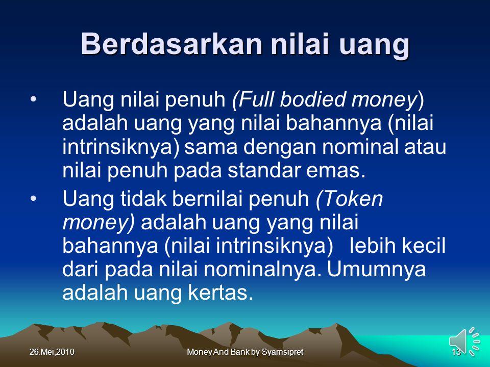 26.Mei,2010Money And Bank by Syamsipret13 Berdasarkan nilai uang Uang nilai penuh (Full bodied money) adalah uang yang nilai bahannya (nilai intrinsik