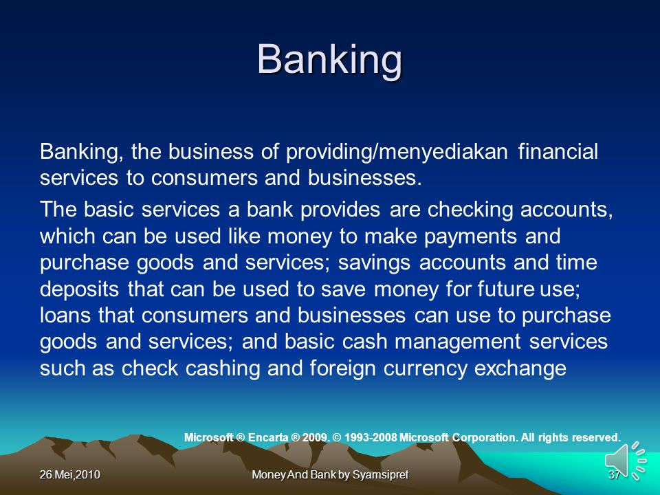 Banking Banking, the business of providing/menyediakan financial services to consumers and businesses. The basic services a bank provides are checking