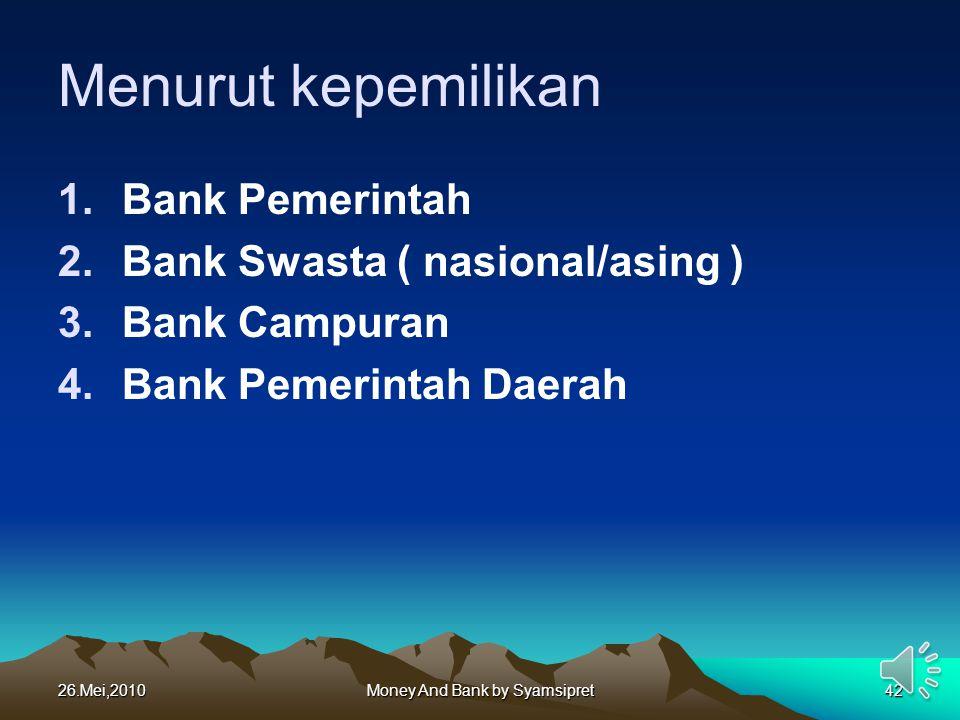 26.Mei,2010Money And Bank by Syamsipret42 Menurut kepemilikan 1.Bank Pemerintah 2.Bank Swasta ( nasional/asing ) 3.Bank Campuran 4.Bank Pemerintah Dae