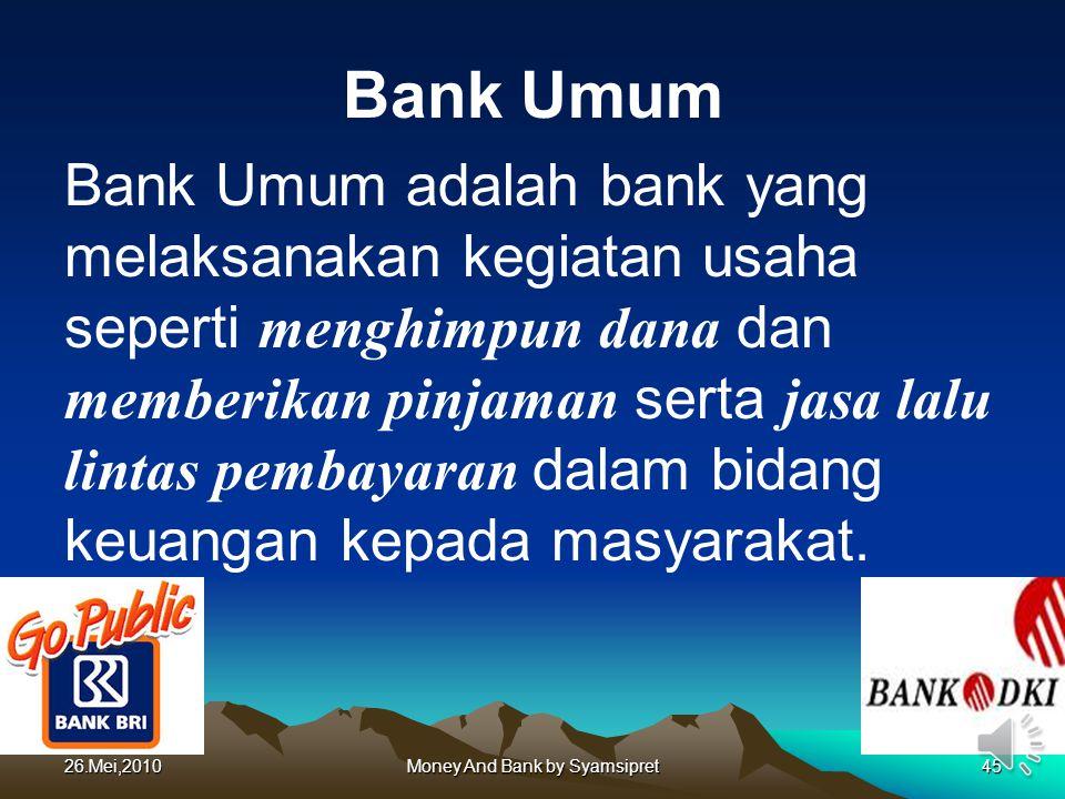 26.Mei,2010Money And Bank by Syamsipret45 Bank Umum Bank Umum adalah bank yang melaksanakan kegiatan usaha seperti menghimpun dana dan memberikan pinj