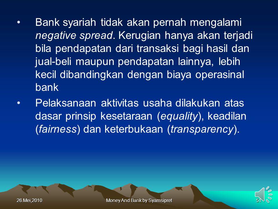 26.Mei,2010Money And Bank by Syamsipret51 Bank syariah tidak akan pernah mengalami negative spread. Kerugian hanya akan terjadi bila pendapatan dari t