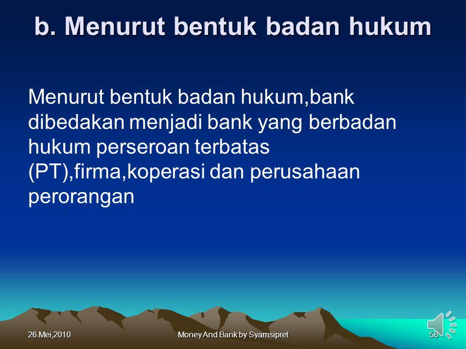 b. Menurut bentuk badan hukum Menurut bentuk badan hukum,bank dibedakan menjadi bank yang berbadan hukum perseroan terbatas (PT),firma,koperasi dan pe