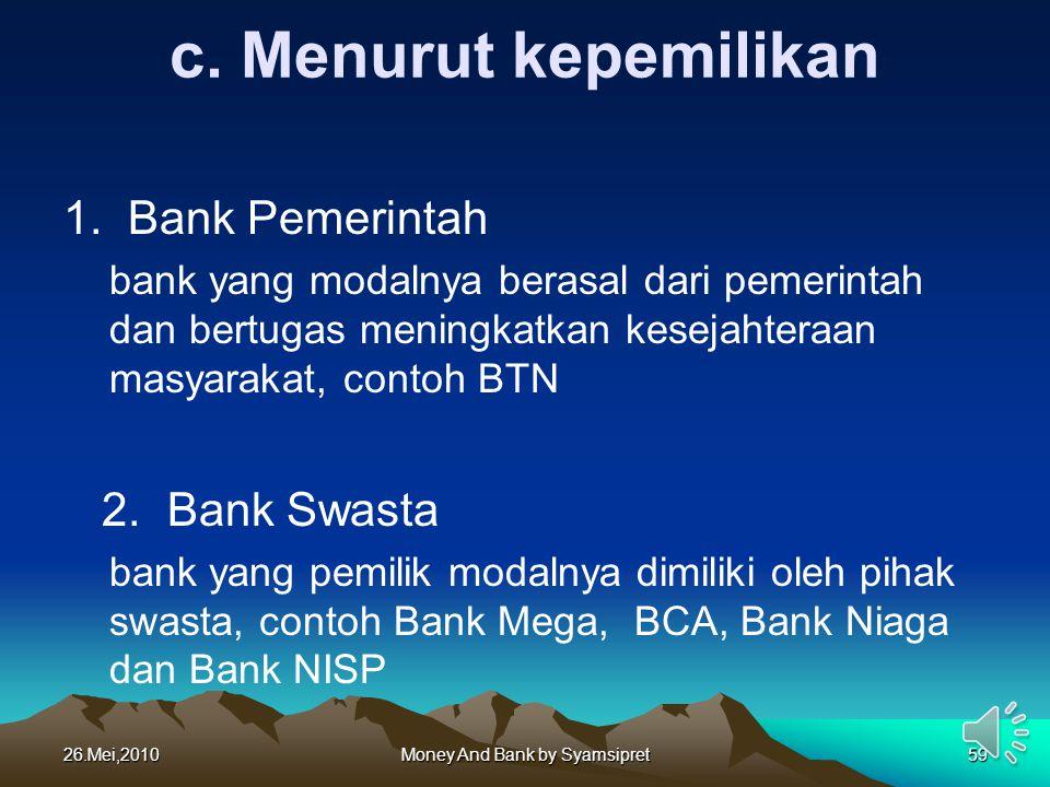 c. Menurut kepemilikan 1. Bank Pemerintah bank yang modalnya berasal dari pemerintah dan bertugas meningkatkan kesejahteraan masyarakat, contoh BTN 2.