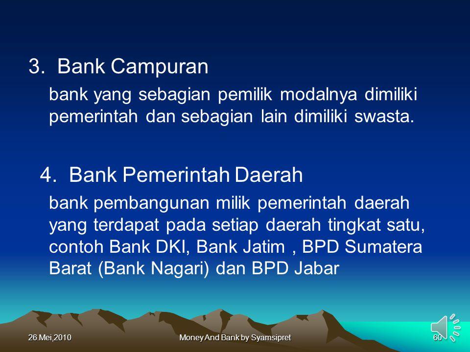 3. Bank Campuran bank yang sebagian pemilik modalnya dimiliki pemerintah dan sebagian lain dimiliki swasta. 4. Bank Pemerintah Daerah bank pembangunan