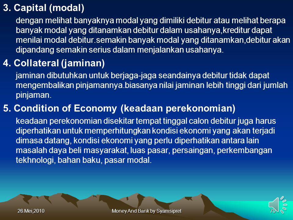 3. Capital (modal) dengan melihat banyaknya modal yang dimiliki debitur atau melihat berapa banyak modal yang ditanamkan debitur dalam usahanya,kredit