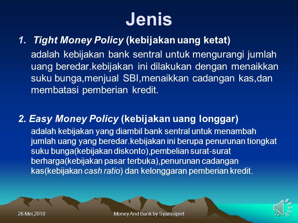Jenis 1.Tight Money Policy (kebijakan uang ketat) adalah kebijakan bank sentral untuk mengurangi jumlah uang beredar.kebijakan ini dilakukan dengan me