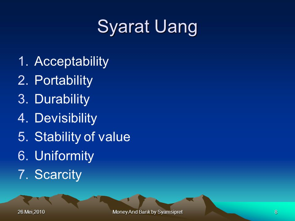 Syarat Uang 1.Acceptability 2.Portability 3.Durability 4.Devisibility 5.Stability of value 6.Uniformity 7.Scarcity 26.Mei,2010Money And Bank by Syamsi