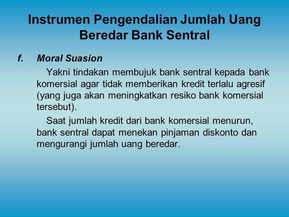 Instrumen Pengendalian Jumlah Uang Beredar Bank Sentral f.Moral Suasion Yakni tindakan membujuk bank sentral kepada bank komersial agar tidak memberik