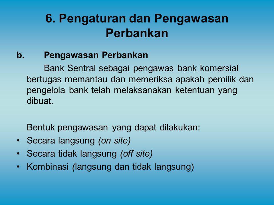 6. Pengaturan dan Pengawasan Perbankan b. Pengawasan Perbankan Bank Sentral sebagai pengawas bank komersial bertugas memantau dan memeriksa apakah pem