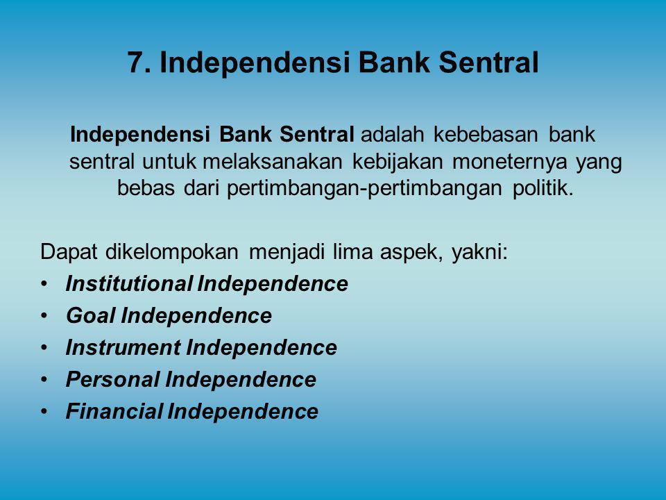 7. Independensi Bank Sentral Independensi Bank Sentral adalah kebebasan bank sentral untuk melaksanakan kebijakan moneternya yang bebas dari pertimban