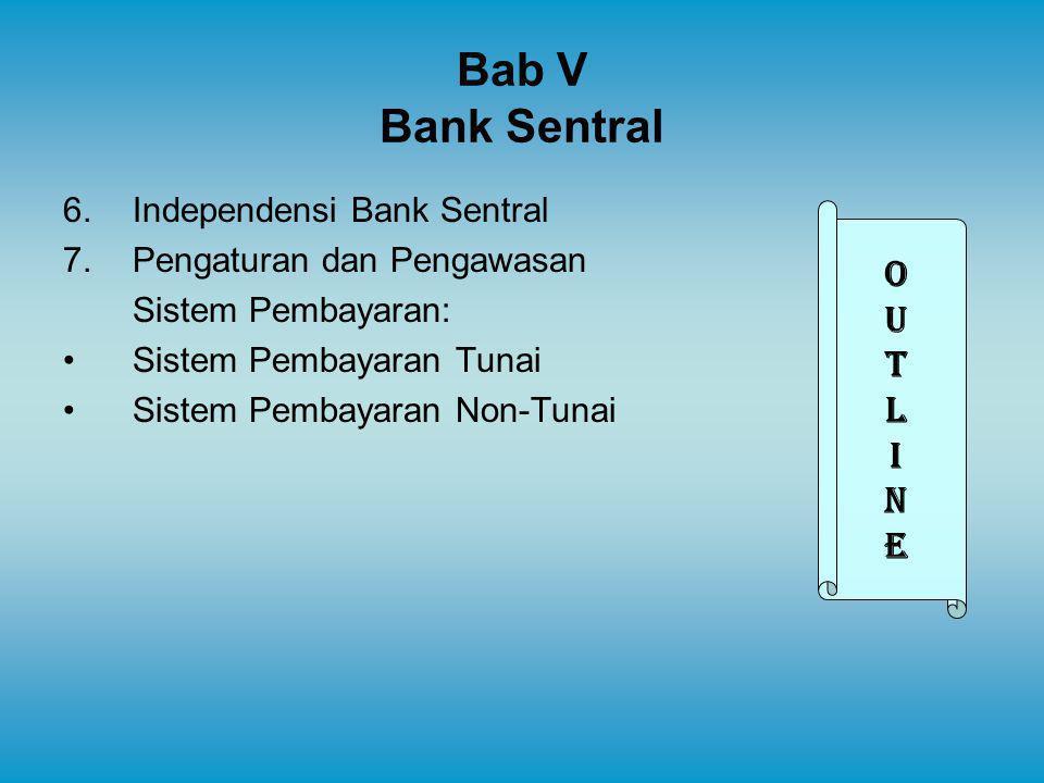 Bab V Bank Sentral 6.Independensi Bank Sentral 7.Pengaturan dan Pengawasan Sistem Pembayaran: Sistem Pembayaran Tunai Sistem Pembayaran Non-Tunai OUTL