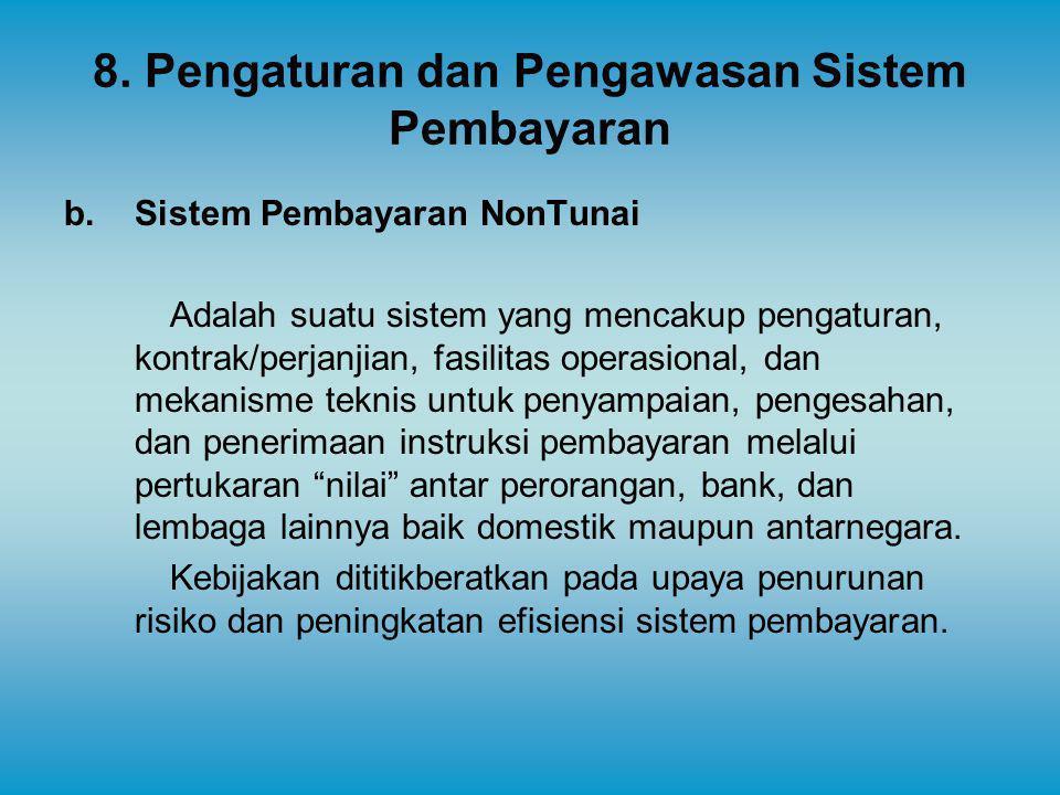 8. Pengaturan dan Pengawasan Sistem Pembayaran b. Sistem Pembayaran NonTunai Adalah suatu sistem yang mencakup pengaturan, kontrak/perjanjian, fasilit