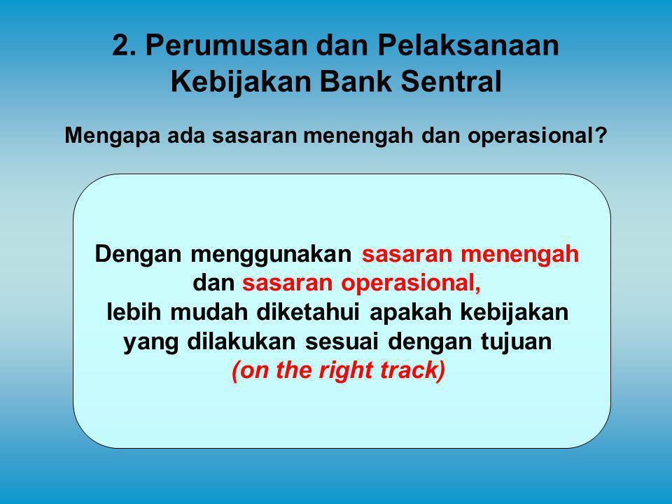 2. Perumusan dan Pelaksanaan Kebijakan Bank Sentral Mengapa ada sasaran menengah dan operasional? Dengan menggunakan sasaran menengah dan sasaran oper