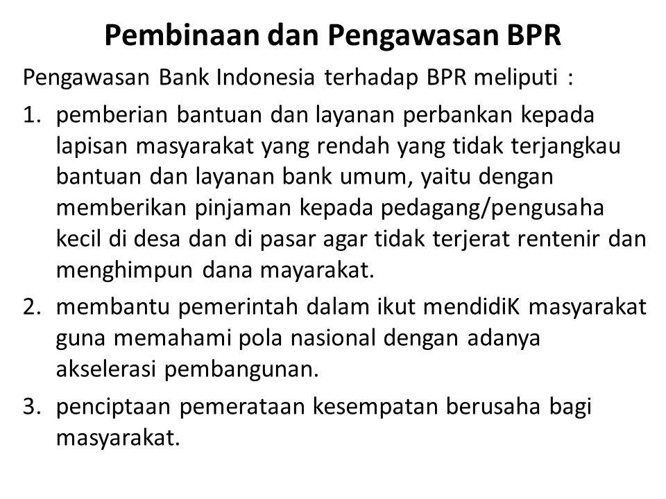 Pembinaan dan Pengawasan BPR Pengawasan Bank Indonesia terhadap BPR meliputi : 1.pemberian bantuan dan layanan perbankan kepada lapisan masyarakat yan
