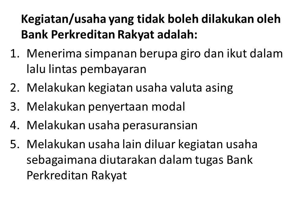 Kegiatan/usaha yang tidak boleh dilakukan oleh Bank Perkreditan Rakyat adalah: 1.Menerima simpanan berupa giro dan ikut dalam lalu lintas pembayaran 2