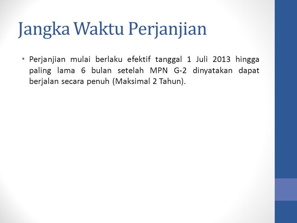 Jangka Waktu Perjanjian Perjanjian mulai berlaku efektif tanggal 1 Juli 2013 hingga paling lama 6 bulan setelah MPN G-2 dinyatakan dapat berjalan seca
