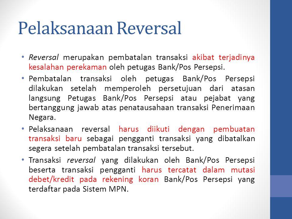 Pelaksanaan Reversal Reversal merupakan pembatalan transaksi akibat terjadinya kesalahan perekaman oleh petugas Bank/Pos Persepsi. Pembatalan transaks