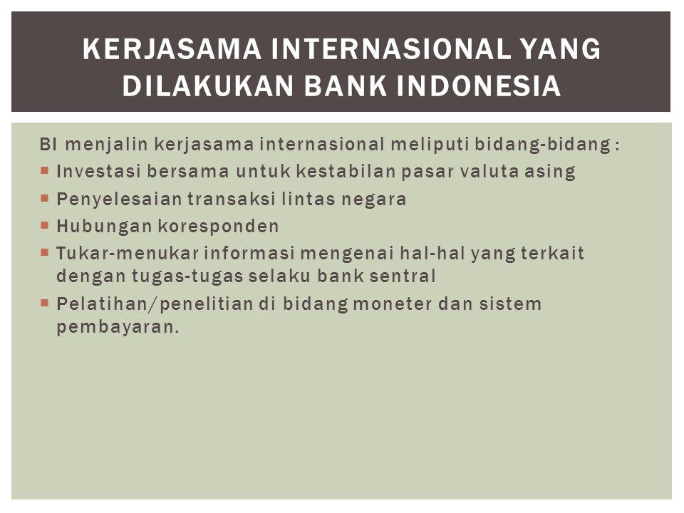 BI menjalin kerjasama internasional meliputi bidang-bidang :  Investasi bersama untuk kestabilan pasar valuta asing  Penyelesaian transaksi lintas n