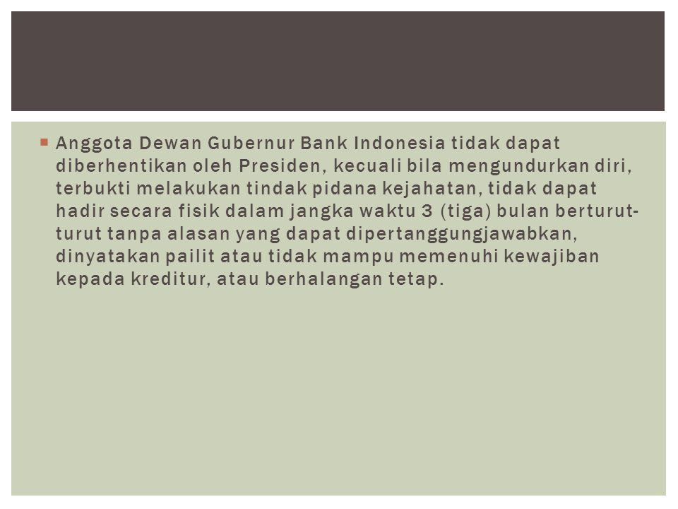  Anggota Dewan Gubernur Bank Indonesia tidak dapat diberhentikan oleh Presiden, kecuali bila mengundurkan diri, terbukti melakukan tindak pidana keja