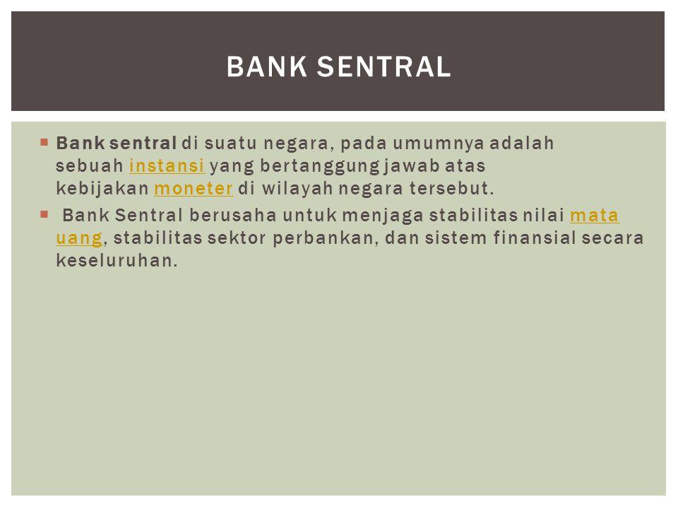  Bank sentral di suatu negara, pada umumnya adalah sebuah instansi yang bertanggung jawab atas kebijakan moneter di wilayah negara tersebut.instansim