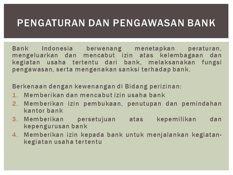 Bank Indonesia berwenang menetapkan peraturan, mengeluarkan dan mencabut izin atas kelembagaan dan kegiatan usaha tertentu dari bank, melaksanakan fun