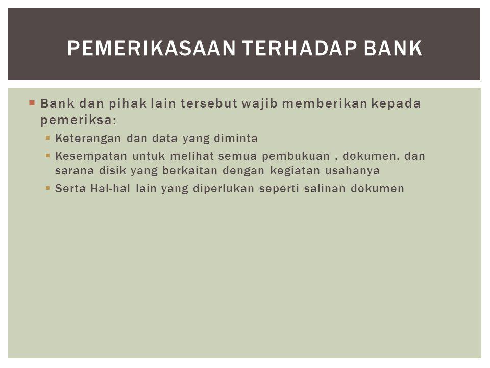  Bank dan pihak lain tersebut wajib memberikan kepada pemeriksa:  Keterangan dan data yang diminta  Kesempatan untuk melihat semua pembukuan, dokum