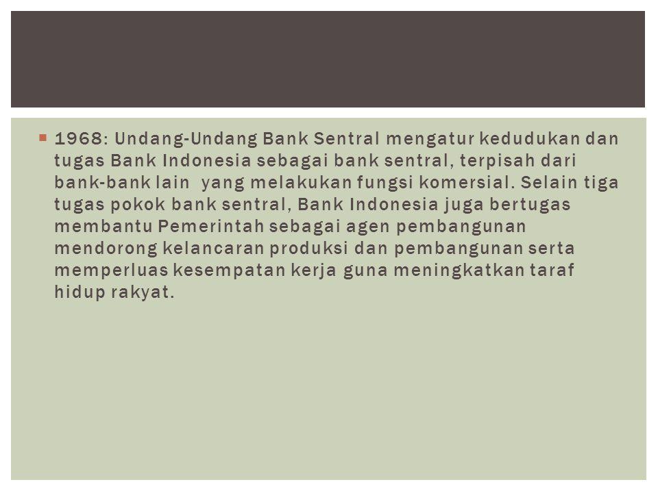  1968: Undang-Undang Bank Sentral mengatur kedudukan dan tugas Bank Indonesia sebagai bank sentral, terpisah dari bank-bank lain yang melakukan fungs