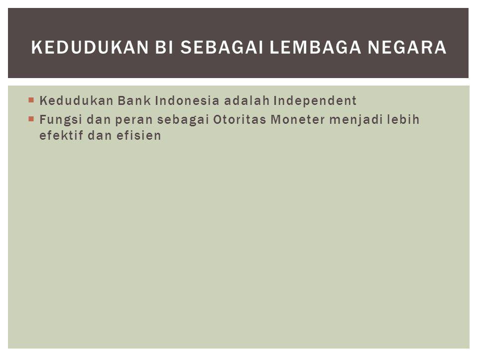  Kedudukan Bank Indonesia adalah Independent  Fungsi dan peran sebagai Otoritas Moneter menjadi lebih efektif dan efisien KEDUDUKAN BI SEBAGAI LEMBA