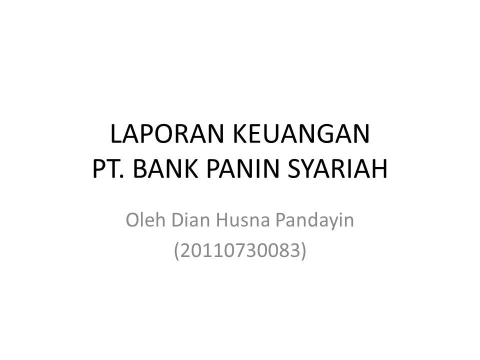 LAPORAN KEUANGAN PT. BANK PANIN SYARIAH Oleh Dian Husna Pandayin (20110730083)