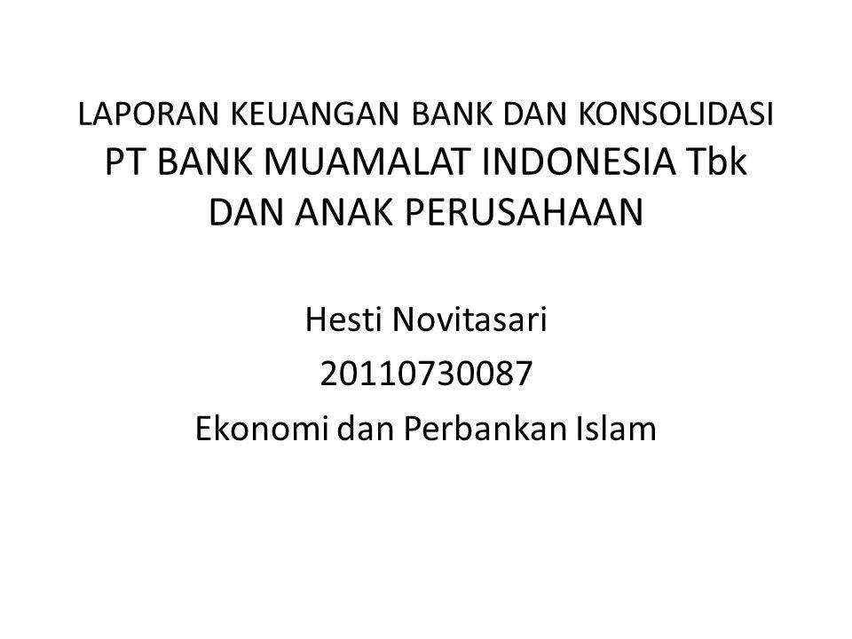 LAPORAN KEUANGAN BANK DAN KONSOLIDASI PT BANK MUAMALAT INDONESIA Tbk DAN ANAK PERUSAHAAN Hesti Novitasari 20110730087 Ekonomi dan Perbankan Islam