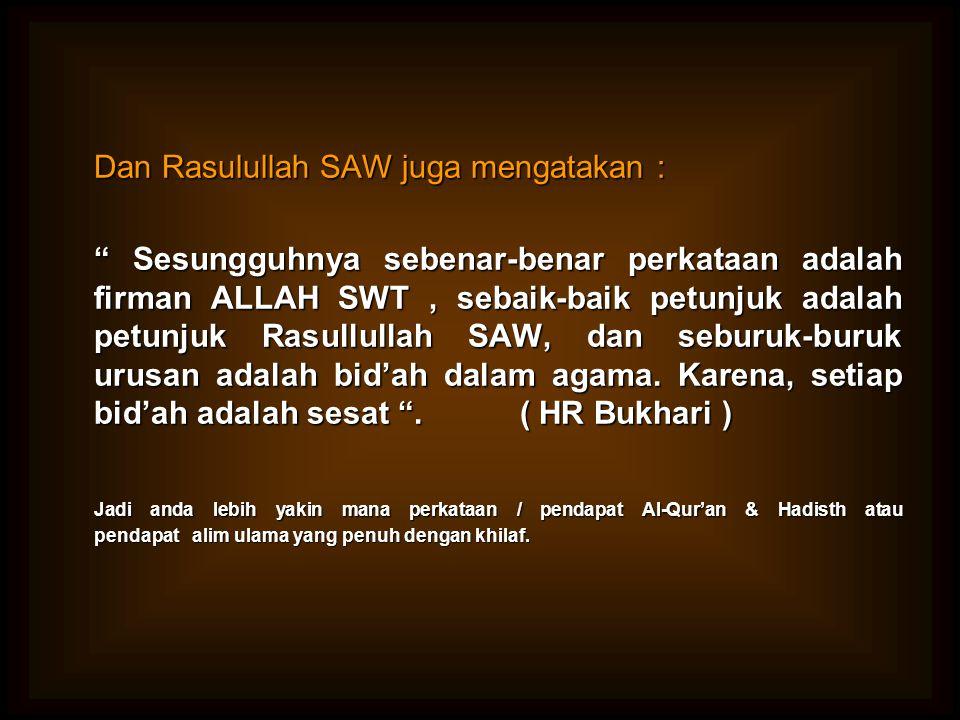 "Dan Rasulullah SAW juga mengatakan : "" Sesungguhnya sebenar-benar perkataan adalah firman ALLAH SWT, sebaik-baik petunjuk adalah petunjuk Rasullullah"