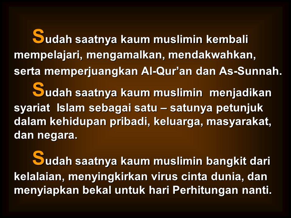 S udah saatnya kaum muslimin kembali mempelajari, mengamalkan, mendakwahkan, serta memperjuangkan Al-Qur'an dan As-Sunnah. S udah saatnya kaum muslimi