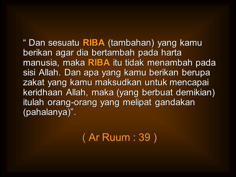 """"""" Dan sesuatu RIBA (tambahan) yang kamu berikan agar dia bertambah pada harta manusia, maka RIBA itu tidak menambah pada sisi Allah. Dan apa yang kamu"""