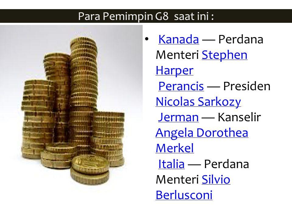 Para Pemimpin G8 saat ini : Kanada — Perdana Menteri Stephen Harper Perancis — Presiden Nicolas Sarkozy Jerman — Kanselir Angela Dorothea Merkel Itali