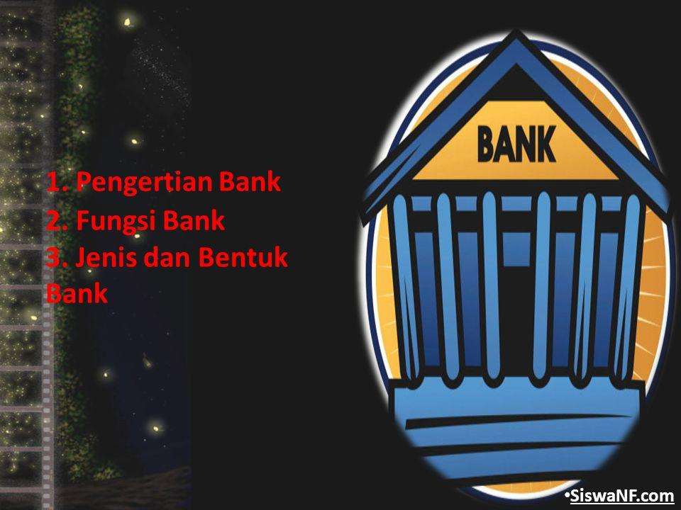 1. Pengertian Bank 2. Fungsi Bank 3. Jenis dan Bentuk Bank SiswaNF.com