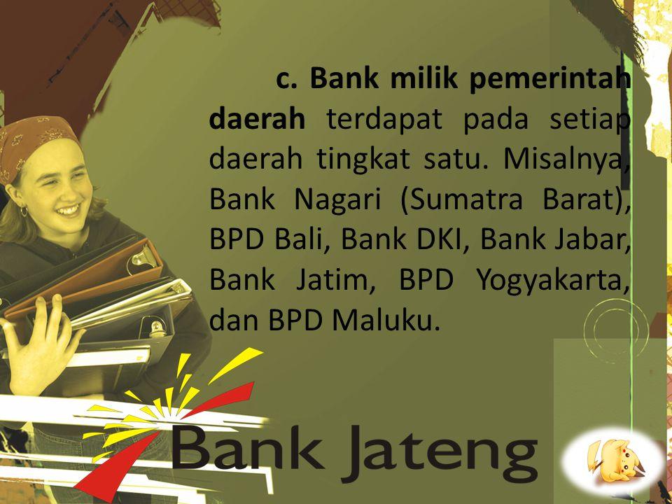 c. Bank milik pemerintah daerah terdapat pada setiap daerah tingkat satu. Misalnya, Bank Nagari (Sumatra Barat), BPD Bali, Bank DKI, Bank Jabar, Bank
