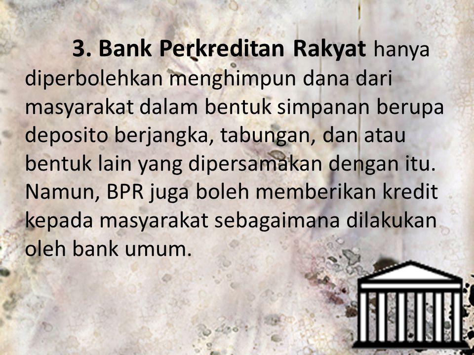 3. Bank Perkreditan Rakyat hanya diperbolehkan menghimpun dana dari masyarakat dalam bentuk simpanan berupa deposito berjangka, tabungan, dan atau ben
