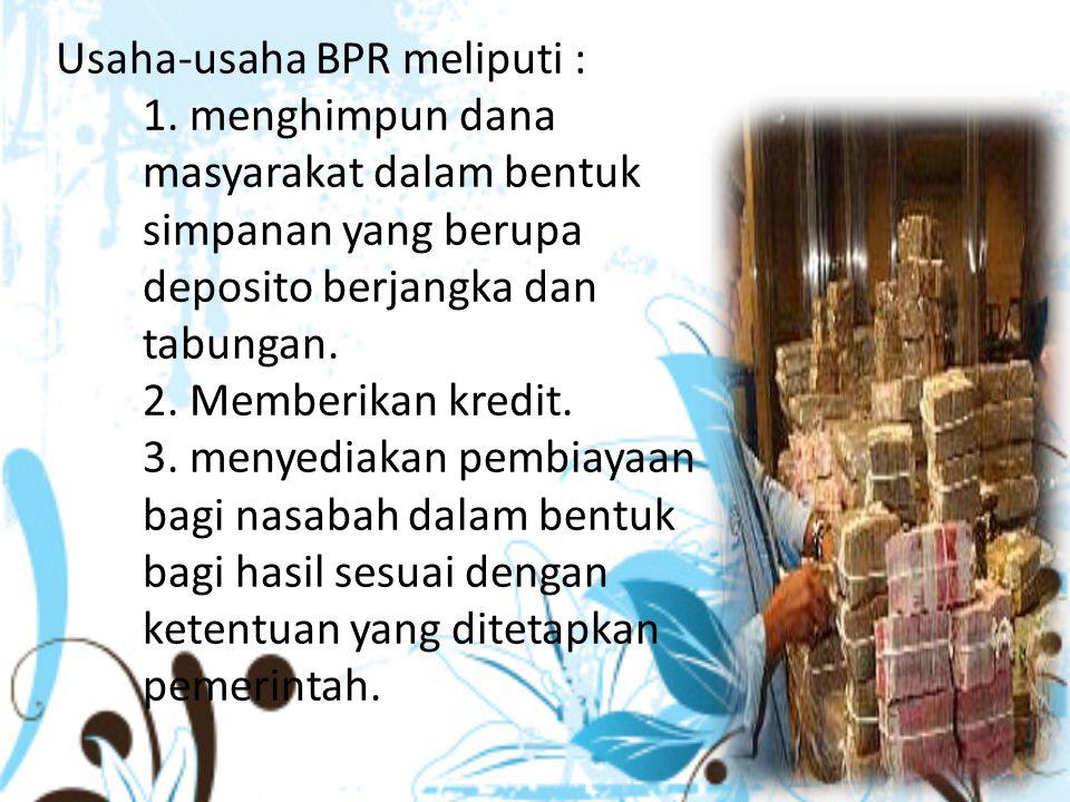 Usaha-usaha BPR meliputi : 1. menghimpun dana masyarakat dalam bentuk simpanan yang berupa deposito berjangka dan tabungan. 2. Memberikan kredit. 3. m